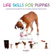 Life skills for puppies - Laying the foundation for a loving, lasting relationship ebook by Helen Zulch,Daniel Mills,Peter Baumber