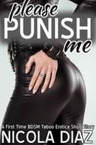 Please Punish Me: A First Time BDSM Taboo Erotica Short Story ebook by Nicola Diaz
