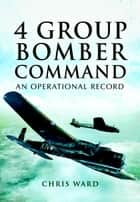 4 Group Bomber Command - An Operational Record ebook by Chris Ward