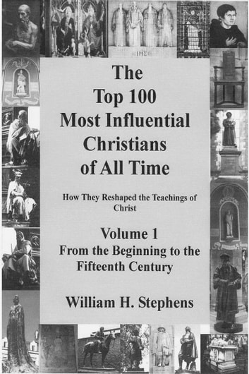 The Top 100 Most Influential Christians of All Time Volume 1: From the Beginning to the Fifteenth Century ebook by William H. Stephens