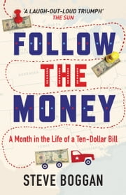 Follow the Money - A Month in the Life of a Ten-Dollar Bill ebook by Steve Boggan