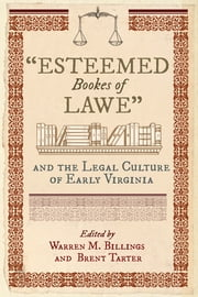 """Esteemed Bookes of Lawe"" and the Legal Culture of Early Virginia ebook by Warren M. Billings, Brent Tarter"