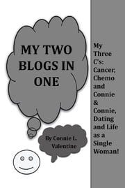 My Two Blogs in One - My Three C's: Cancer, Chemo and Connie & Connie, Dating and Life as a Single Woman! ebook by Connie L. Valentine