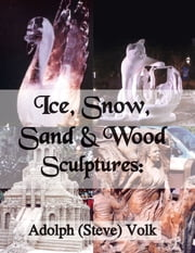 Ice, Snow, Sand & Wood Sculptures ebook by Adolph (Steve) Volk