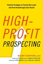 High-Profit Prospecting - Powerful Strategies to Find the Best Leads and Drive Breakthrough Sales Results ebook by Mark Hunter,Jeb Blout,Mike Weinberg