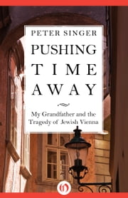 Pushing Time Away - My Grandfather and the Tragedy of Jewish Vienna ebook by Peter Singer