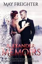 Alexander: Memoirs - A Vampire In Love, #1 ebook by May Freighter