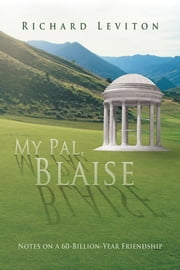 My Pal, Blaise - Notes on a 60-Billion-Year Friendship ebook by Richard Leviton