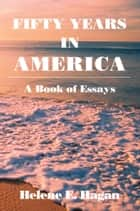 Fifty Years In America - A Book of Essays ebook by Helene E. Hagan