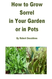 How to Grow Sorrel in Your Garden or in Pots ebook by Robert Donaldson