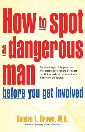How to Spot a Dangerous Man Before You Get Involved - Describes 8 Types of Dangerous Men, Gives Defense Strategies and a Red Alert Checklist for Each, and ebook by M.A. Sandra L. Brown