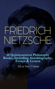FRIEDRICH NIETZSCHE: 10 Quintessential Philosophy Books, Including Autobiography, Essays & Letters – All in One Volume - Thus Spoke Zarathustra, Beyond Good and Evil, The Will to Power, Antichrist, Ecce Homo, The Twilight of the Idols, Genealogy of Morals, Birth of Tragedy, The Case of Wagner... ebook by Friedrich Nietzsche, Thomas Common, Maude D. Petre,...