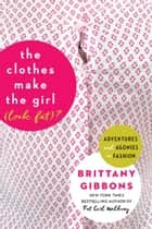 The Clothes Make the Girl (Look Fat)? - Adventures and Agonies in Fashion ebook by Brittany Gibbons