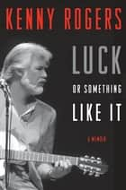 Luck or Something Like It - A Memoir ebook by Kenny Rogers