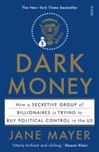 Dark Money - how a secretive group of billionaires is trying to buy political control in the US ebook by Jane Mayer