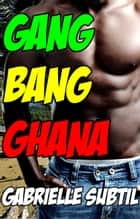Gang Bang in Ghana (Interracial Group Sex Erotica) ebook by Gabrielle Subtil
