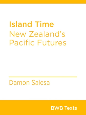 Island Time - New Zealand's Pacific Futures ebook by Damon Salesa