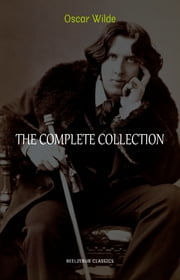 Oscar Wilde Collection: The Complete Novels, Short Stories, Plays, Poems, Essays (The Picture of Dorian Gray, Lord Arthur Savile's Crime, The Happy Prince, De Profundis, The Importance of Being Earnest...) ebook by Oscar Wilde