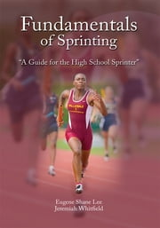 Fundamentals of Sprinting - A Guide for High School Sprinters ebook by Eugene Shane Lee, Jeremiah Whitfield