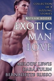 Exotic Man Love - A Compilation of 4 Hot Gay M/M Erotica Stories from Steam Books eBook by Melody Lewis, Dara Tulen, Bernadette Russo