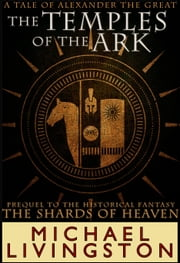 The Temples of the Ark: A Tale of Alexander the Great ebook by Michael Livingston