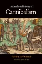 An Intellectual History of Cannibalism ebook by Catalin Avramescu, Alistair Ian Blyth