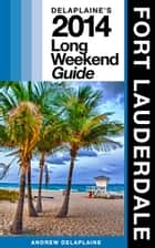 Fort Lauderdale: The Delaplaine 2014 Long Weekend Guide ebook by Andrew Delaplaine