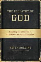 The Idolatry of God - Breaking Our Addiction to Certainty and Satisfaction ebook by Peter Rollins
