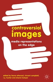 Controversial Images - Media Representations on the Edge ebook by Feona Attwood,Vincent Campbell,I.Q. Hunter,Sharon Lockyer