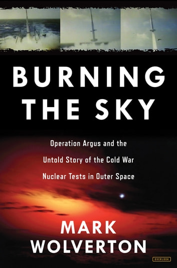 Burning the Sky - Operation Argus and the Untold Story of the Cold War Nuclear Tests in Outer Space ebook by Mark Wolverton