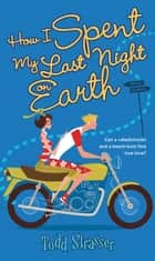 How I Spent My Last Night On Earth ebook by Todd Strasser