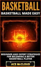 Basketball: Basketball Made Easy: Beginner and Expert Strategies For Becoming A Better Basketball Player ebook by Ace McCloud