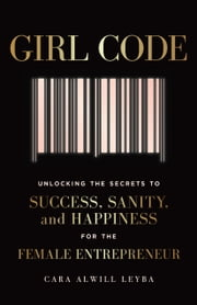 Girl Code - Unlocking the Secrets to Success, Sanity, and Happiness for the Female Entrepreneur eBook by Cara Alwill Leyba