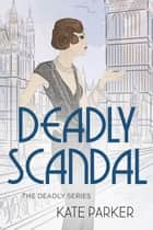 Deadly Scandal - Deadly Series, #1 ebook by Kate Parker