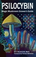 Psilocybin: Magic Mushroom Grower's Guide - A Handbook for Psilocybin Enthusiasts ebook by O.T. Oss, O.N. Oeric, Terence McKenna