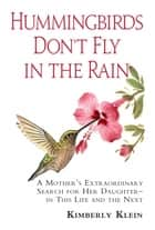 Hummingbirds Don't Fly In The Rain: A mothers extraordinary search for her daughter in this life- and the next - A mothers extraordinary search for her daughter in this life- and the next ebook by Kimberly Klein