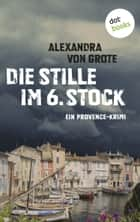 Die Stille im 6. Stock: Ein Provence-Krimi - Band 4 - Ein Provence-Krimi ebook by