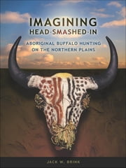 Imagining Head Smashed In: Aboriginal Buffalo Hunting on the Northern Plains ebook by Jack W Brink