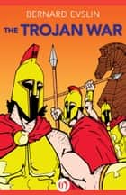 The Trojan War ebook by Bernard Evslin