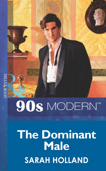 The Dominant Male (Mills & Boon Vintage 90s Modern) ebook by Sarah Holland