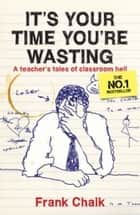It's Your Time You're Wasting - A Teacher's Tales of Classroom Hell ebook by Frank Chalk