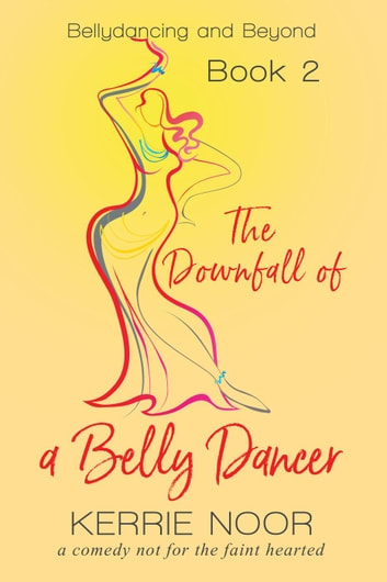 The Downfall of a Bellydancer - Bellydancing and beyond, #2 ebook by Kerrie Noor