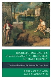 Recollecting Dante's Divine Comedy in the Novels of Mark Helprin - The Love That Moves the Sun and the Other Stars ebook by Sara MacDonald,Barry Craig