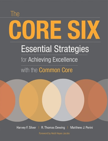 The Core Six - Essential Strategies for Achieving Excellence with the Common Core ebook by Harvey F. Silver,R. Thomas Dewing,Matthew J. Perini
