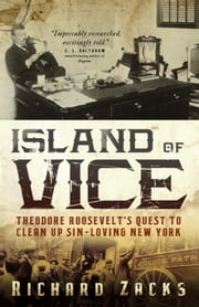 Island of Vice - Theodore Roosevelt's Quest to Clean Up Sin-Loving New York ebook by Richard Zacks