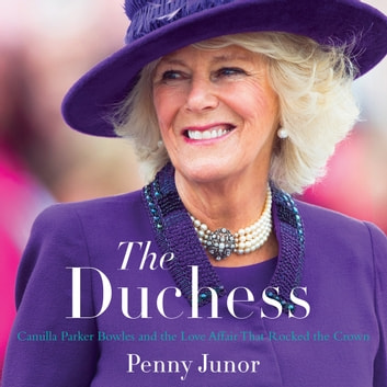 The Duchess - Camilla Parker Bowles and the Love Affair That Rocked the Crown audiobook by Penny Junor