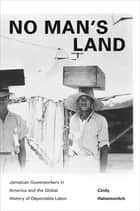 No Man's Land - Jamaican Guestworkers in America and the Global History of Deportable Labor ebook by Cindy Hahamovitch