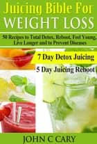 JUICING BIBLE FOR WEIGHT LOSS - 50 Recipes to Total Detox, Reboot, Feel Young, Live Longer and to Prevent Diseases ebook by John Cary