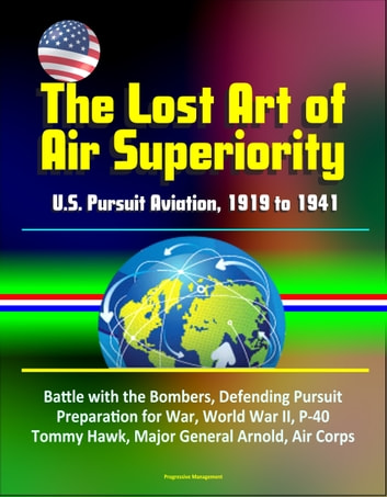 The Lost Art of Air Superiority: U.S. Pursuit Aviation, 1919 to 1941 - Battle with the Bombers, Defending Pursuit, Preparation for War, World War II, P-40 Tommy Hawk, Major General Arnold, Air Corps ebook by Progressive Management