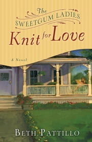 The Sweetgum Ladies Knit for Love - A Novel ebook by Beth Pattillo